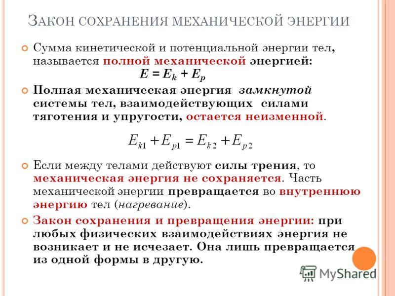 З АКОН СОХРАНЕНИЯ МЕХАНИЧЕСКОЙ ЭНЕРГИИ Сумма кинетической и потенциальной энергии тел, называется полной механической энергией: E = E k + E p Полная механическая энергия замкнутой системы тел, взаимодействующих силами тяготения и упругости, остается