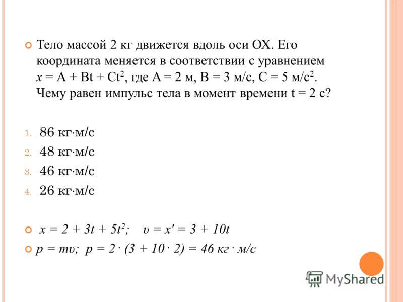 Тело массой 2 кг движется вдоль оси ОХ. Его координата меняется в соответствии с уравнением х = А + Вt + Ct 2, где A = 2 м, B = 3 м/с, C = 5 м/с 2. Чему равен импульс тела в момент времени t = 2 c? 1. 86 кг м/с 2. 48 кг м/с 3. 46 кг м/с 4. 26 кг м/с