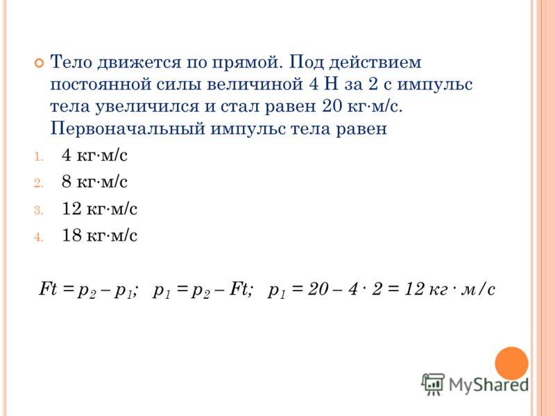 Тело движется по прямой. Под действием постоянной силы величиной 4 Н за 2 с импульс тела увеличился и стал равен 20 кг м/с. Первоначальный импульс тела равен 1. 4 кг м/с 2. 8 кг м/с 3. 12 кг м/с 4. 18 кг м/с Ft = p 2 – p 1 ; p 1 = p 2 – Ft; p 1 = 20