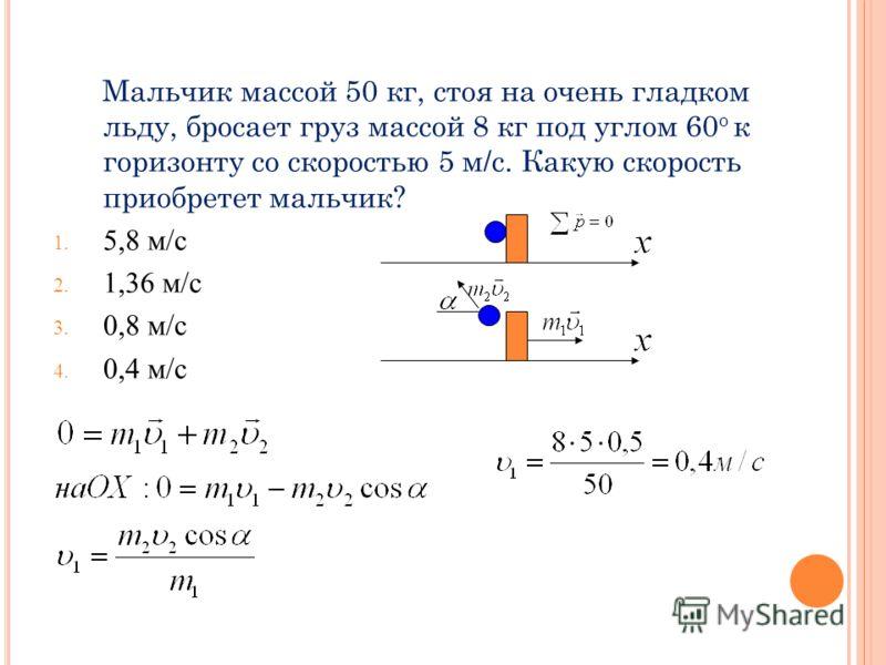Мальчик массой 50 кг, стоя на очень гладком льду, бросает груз массой 8 кг под углом 60 о к горизонту со скоростью 5 м/с. Какую скорость приобретет мальчик? 1. 5,8 м/с 2. 1,36 м/с 3. 0,8 м/с 4. 0,4 м/с