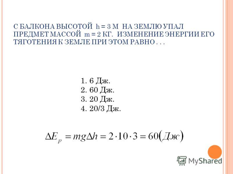 С БАЛКОНА ВЫСОТОЙ h = 3 М НА ЗЕМЛЮ УПАЛ ПРЕДМЕТ МАССОЙ m = 2 КГ. ИЗМЕНЕНИЕ ЭНЕРГИИ ЕГО ТЯГОТЕНИЯ К ЗЕМЛЕ ПРИ ЭТОМ РАВНО... 1.6 Дж. 2.60 Дж. 3.20 Дж. 4.20/3 Дж.