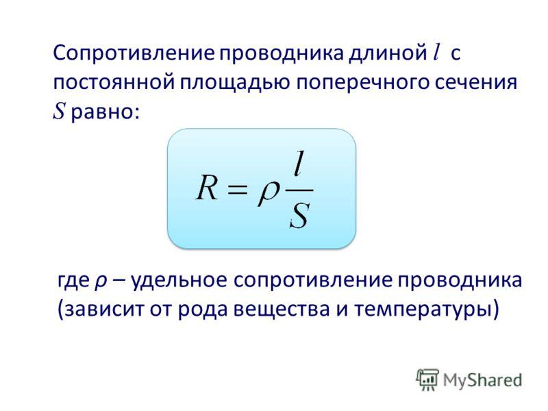 Сопротивление проводника длиной l с постоянной площадью поперечного сечения S равно: где ρ – удельное сопротивление проводника (зависит от рода вещества и температуры)