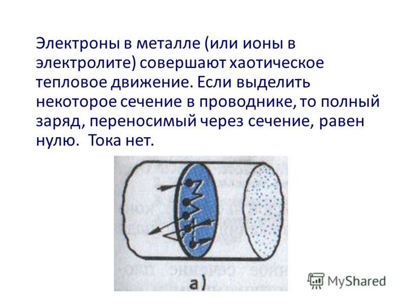 Электроны в металле (или ионы в электролите) совершают хаотическое тепловое движение. Если выделить некоторое сечение в проводнике, то полный заряд, переносимый через сечение, равен нулю. Тока нет.