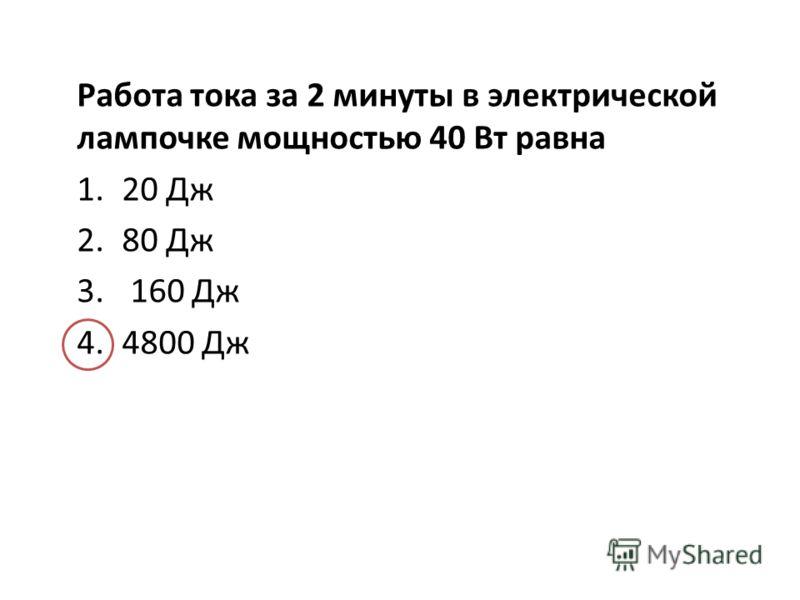 Работа тока за 2 минуты в электрической лампочке мощностью 40 Вт равна 1.20 Дж 2.80 Дж 3. 160 Дж 4.4800 Дж