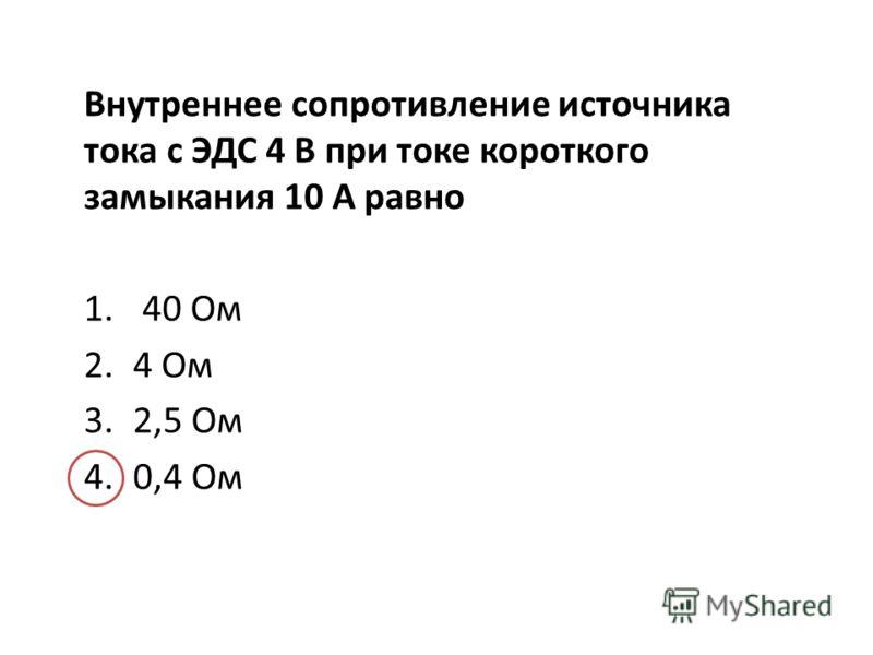 Внутреннее сопротивление источника тока с ЭДС 4 В при токе короткого замыкания 10 А равно 1. 40 Ом 2.4 Ом 3.2,5 Ом 4.0,4 Ом