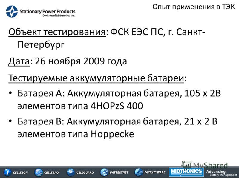 Опыт применения в ТЭК Объект тестирования: ФСК ЕЭС ПС, г. Санкт- Петербург Дата: 26 ноября 2009 года Тестируемые аккумуляторные батареи: Батарея А: Аккумуляторная батарея, 105 x 2В элементов типа 4HOPzS 400 Батарея В: Аккумуляторная батарея, 21 x 2 B