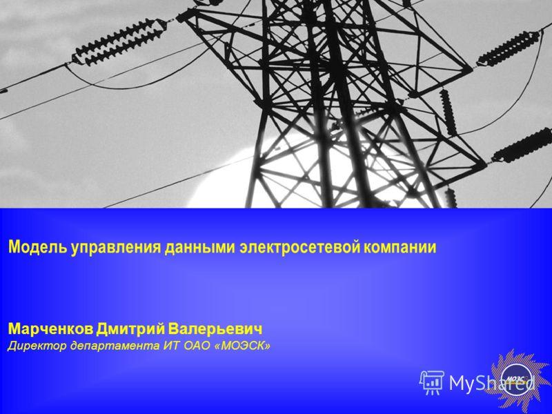 1 Модель управления данными электросетевой компании Марченков Дмитрий Валерьевич Директор департамента ИТ ОАО «МОЭСК»