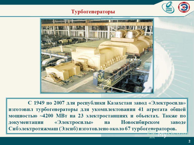 2 Турбогенераторы С 1949 по 2007 для республики Казахстан завод «Электросила» изготовил турбогенераторы для укомплектования 41 агрегата общей мощностью ~4200 МВт на 23 электростанциях и объектах. Также по документации «Электросилы» на Новосибирском з