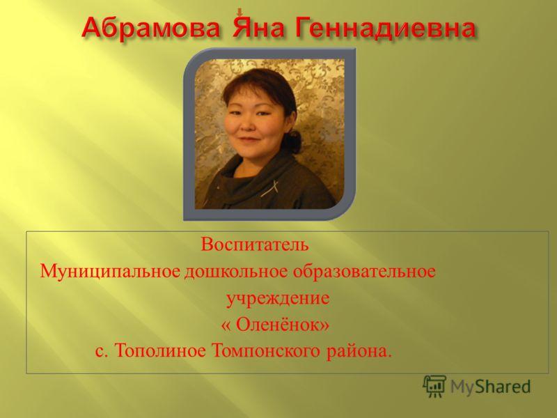 Воспитатель Муниципальное дошкольное образовательное учреждение « Оленёнок » с. Тополиное Томпонского района.