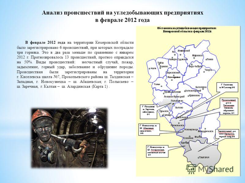 Анализ происшествий на угледобывающих предприятиях в феврале 2012 года В феврале 2012 года на территории Кемеровской области было зарегистрировано 6 происшествий, при которых пострадало три горняка. Это в два раза меньше по сравнению с январем 2012 г