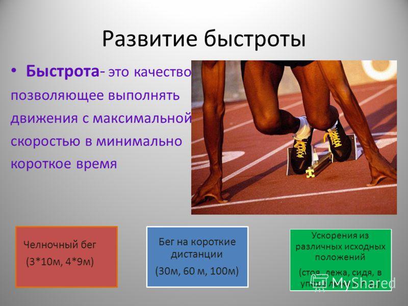 Развитие быстроты Быстрота- это качество, позволяющее выполнять движения с максимальной скоростью в минимально короткое время Челночный бег (3*10м, 4*9м) Бег на короткие дистанции (30м, 60 м, 100м) Ускорения из различных исходных положений (стоя, леж