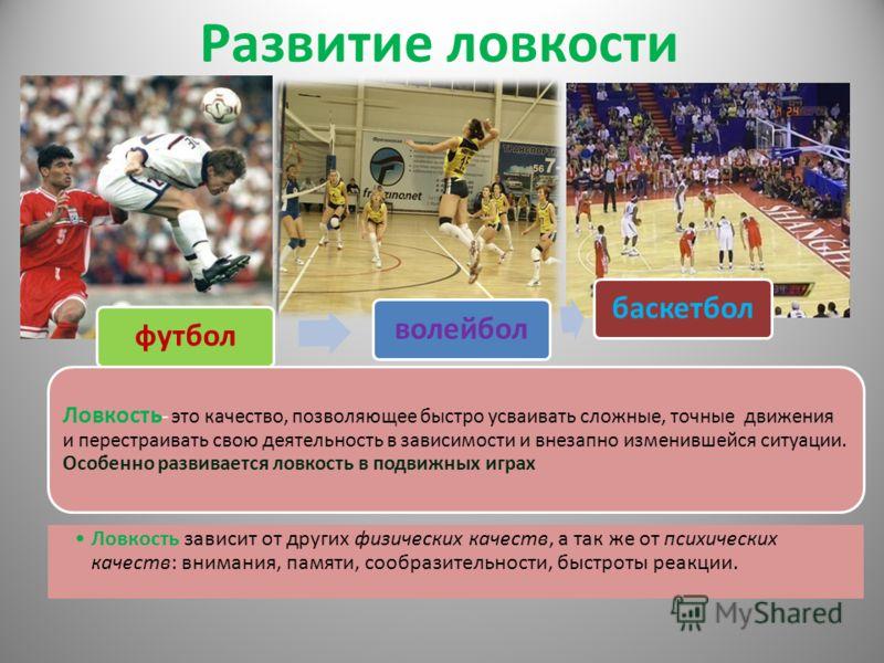 Развитие ловкости футболволейболбаскетбол Ловкость - это качество, позволяющее быстро усваивать сложные, точные движения и перестраивать свою деятельность в зависимости и внезапно изменившейся ситуации. Особенно развивается ловкость в подвижных играх