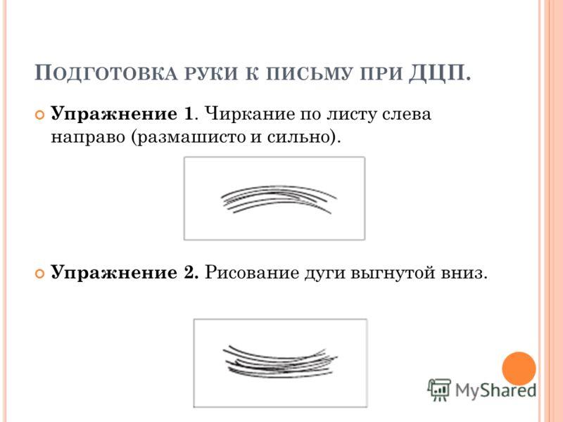 П ОДГОТОВКА РУКИ К ПИСЬМУ ПРИ ДЦП. Упражнение 1. Чиркание по листу слева направо (размашисто и сильно). Упражнение 2. Рисование дуги выгнутой вниз.