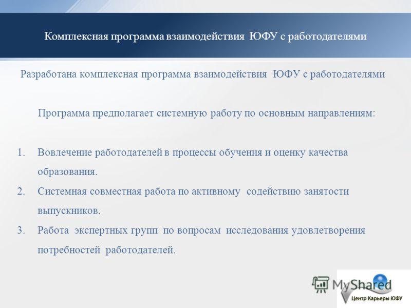 Комплексная программа взаимодействия ЮФУ с работодателями Разработана комплексная программа взаимодействия ЮФУ с работодателями Программа предполагает системную работу по основным направлениям: 1.Вовлечение работодателей в процессы обучения и оценку