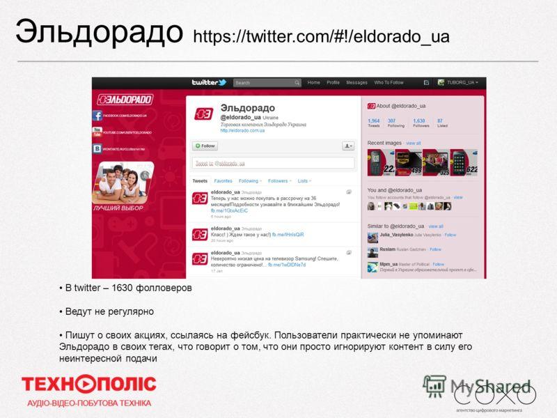 Эльдорадо https://twitter.com/#!/eldorado_ua В twitter – 1630 фолловеров Ведут не регулярно Пишут о своих акциях, ссылаясь на фейсбук. Пользователи практически не упоминают Эльдорадо в своих тегах, что говорит о том, что они просто игнорируют контент
