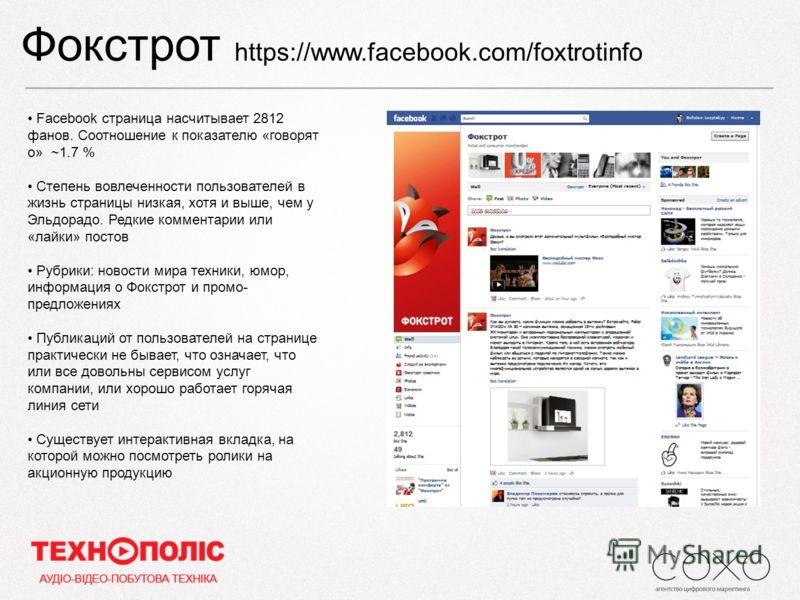 Фокстрот https://www.facebook.com/foxtrotinfo Facebook страница насчитывает 2812 фанов. Соотношение к показателю «говорят о» ~1.7 % Степень вовлеченности пользователей в жизнь страницы низкая, хотя и выше, чем у Эльдорадо. Редкие комментарии или «лай