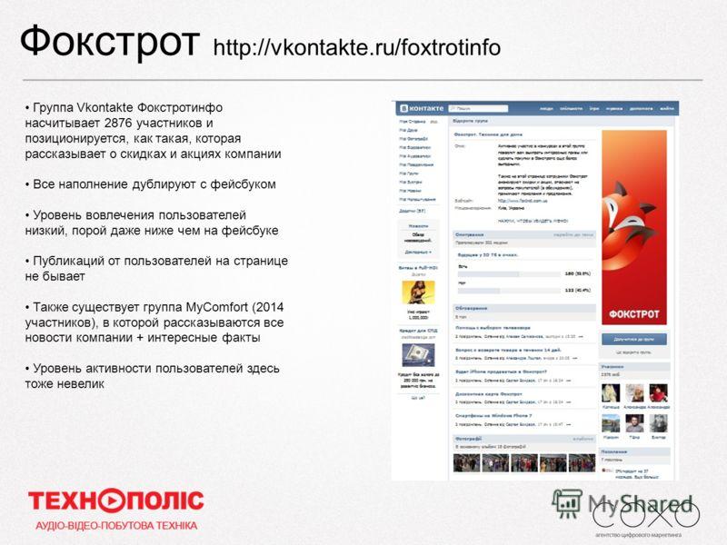 Фокстрот http://vkontakte.ru/foxtrotinfo Группа Vkontakte Фокстротинфо насчитывает 2876 участников и позиционируется, как такая, которая рассказывает о скидках и акциях компании Все наполнение дублируют с фейсбуком Уровень вовлечения пользователей ни