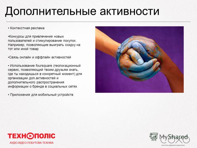 Дополнительные активности Контекстная реклама Конкурсы для привлечения новых пользователей и стимулирование покупок. Например, позволяющие выиграть скидку на тот или иной товар Связь онлайн и оффлайн активностей Использование foursquare (геолокационн