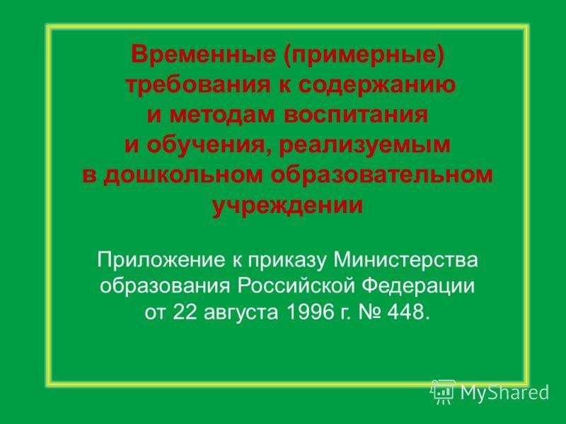 Временные (примерные) требования к содержанию и методам воспитания и обучения, реализуемым в дошкольном образовательном учреждении Приложение к приказу Министерства образования Российской Федерации от 22 августа 1996 г. 448.