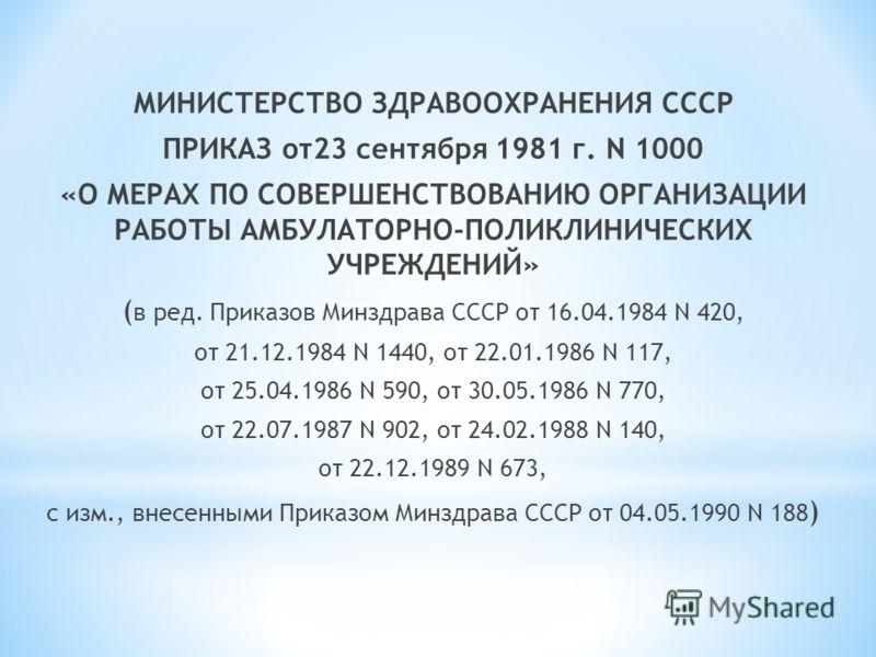 МИНИСТЕРСТВО ЗДРАВООХРАНЕНИЯ СССР ПРИКАЗ от23 сентября 1981 г. N 1000 «О МЕРАХ ПО СОВЕРШЕНСТВОВАНИЮ ОРГАНИЗАЦИИ РАБОТЫ АМБУЛАТОРНО-ПОЛИКЛИНИЧЕСКИХ УЧРЕЖДЕНИЙ» ( в ред. Приказов Минздрава СССР от 16.04.1984 N 420, от 21.12.1984 N 1440, от 22.01.1986 N