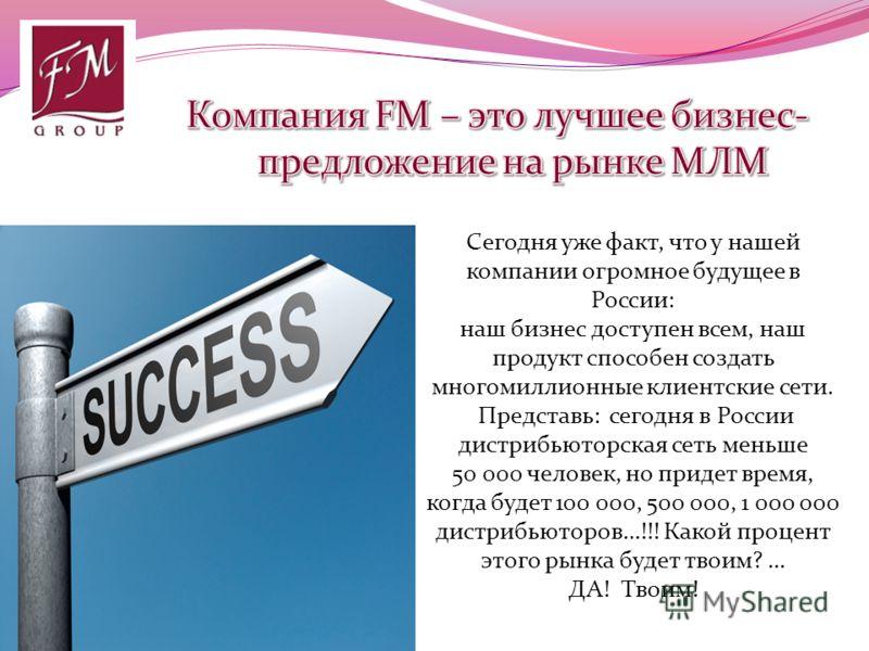 Сегодня уже факт, что у нашей компании огромное будущее в России: наш бизнес доступен всем, наш продукт способен создать многомиллионные клиентские сети. Представь: сегодня в России дистрибьюторская сеть меньше 50 000 человек, но придет время, когда