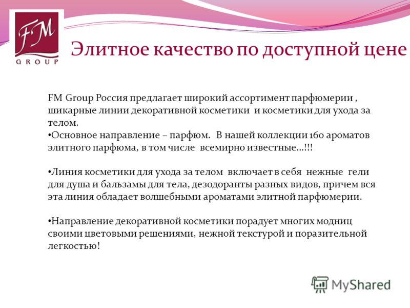 Элитное качество по доступной цене FM Group Россия предлагает широкий ассортимент парфюмерии, шикарные линии декоративной косметики и косметики для ухода за телом. Основное направление – парфюм. В нашей коллекции 160 ароматов элитного парфюма, в том