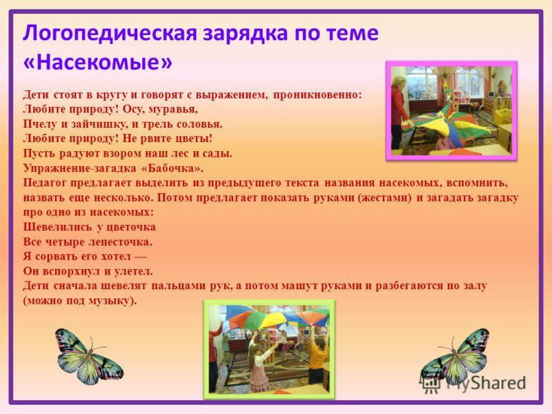 Логопедическая зарядка по теме «Насекомые» Дети стоят в кругу и говорят с выражением, проникновенно: Любите природу! Осу, муравья, Пчелу и зайчишку, и трель соловья. Любите природу! Не рвите цветы! Пусть радуют взором наш лес и сады. Упражнение-загад