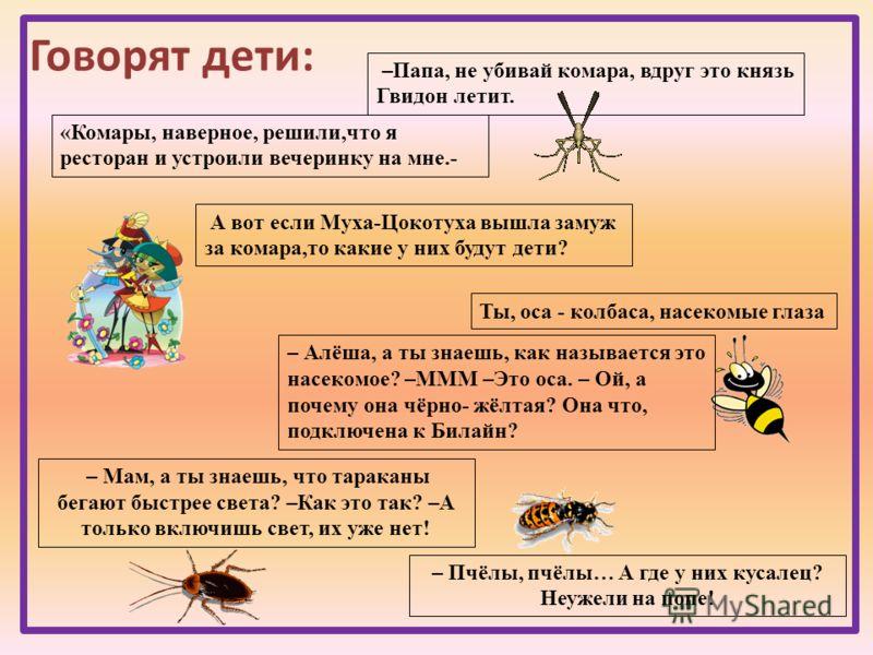 Говорят дети: –Папа, не убивай комара, вдруг это князь Гвидон летит. – Алёша, а ты знаешь, как называется это насекомое? –МММ –Это оса. – Ой, а почему она чёрно- жёлтая? Она что, подключена к Билайн? – Пчёлы, пчёлы… А где у них кусалец? Неужели на по