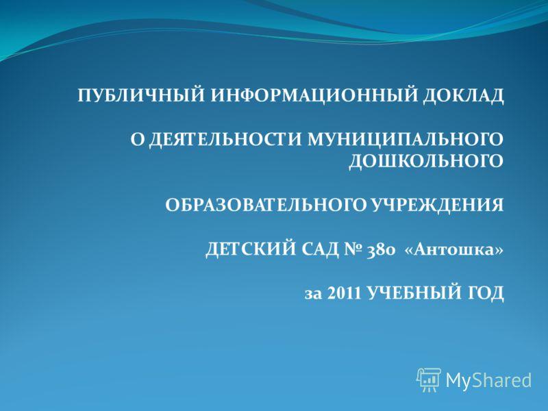 ПУБЛИЧНЫЙ ИНФОРМАЦИОННЫЙ ДОКЛАД О ДЕЯТЕЛЬНОСТИ МУНИЦИПАЛЬНОГО ДОШКОЛЬНОГО ОБРАЗОВАТЕЛЬНОГО УЧРЕЖДЕНИЯ ДЕТСКИЙ САД 380 «Антошка» за 2011 УЧЕБНЫЙ ГОД