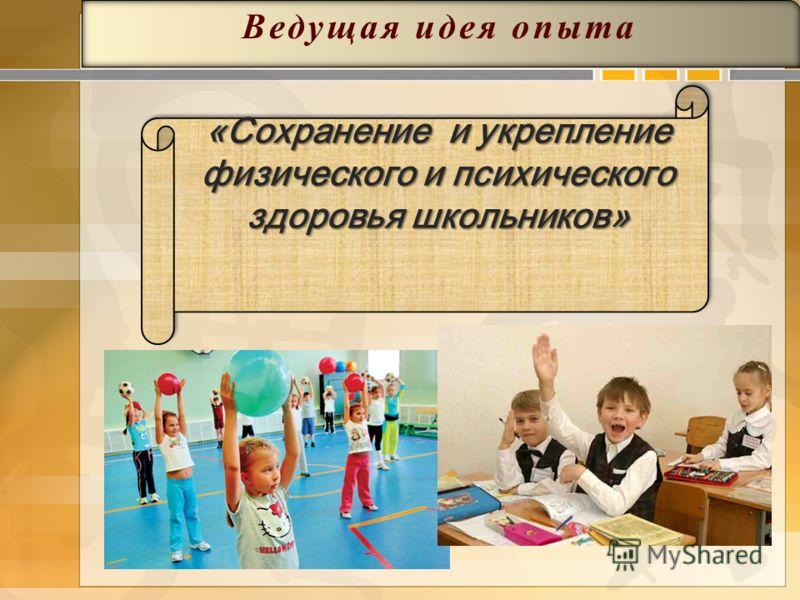 «Сохранение и укрепление физического и психического здоровья школьников» Ведущая идея опыта