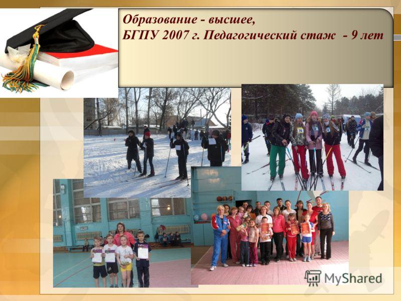 Образование - высшее, БГПУ 2007 г. Педагогический стаж - 9 лет