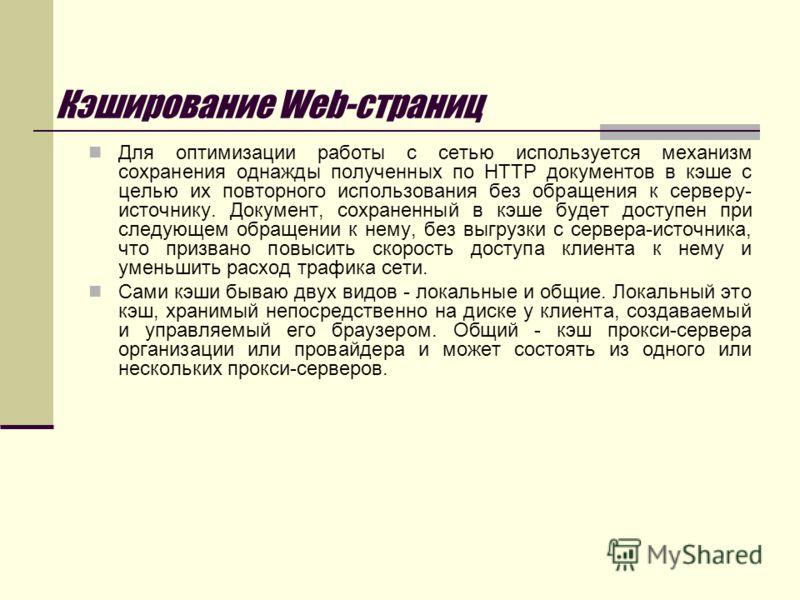 Кэширование Web-страниц Для оптимизации работы с сетью используется механизм сохранения однажды полученных по HTTP документов в кэше с целью их повторного использования без обращения к серверу- источнику. Документ, сохраненный в кэше будет доступен п