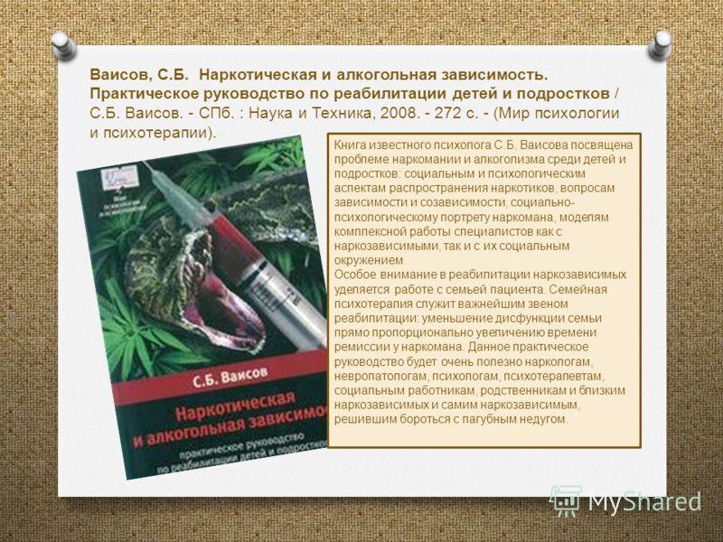 Книга известного психолога С. Б. Ваисова посвящена проблеме наркомании и алкоголизма среди детей и подростков : социальным и психологическим аспектам распространения наркотиков, вопросам зависимости и созависимости, социально - психологическому портр