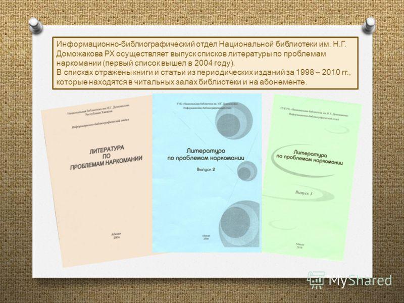 Информационно - библиографический отдел Национальной библиотеки им. Н. Г. Доможакова РХ осуществляет выпуск списков литературы по проблемам наркомании ( первый список вышел в 2004 году ). В списках отражены книги и статьи из периодических изданий за