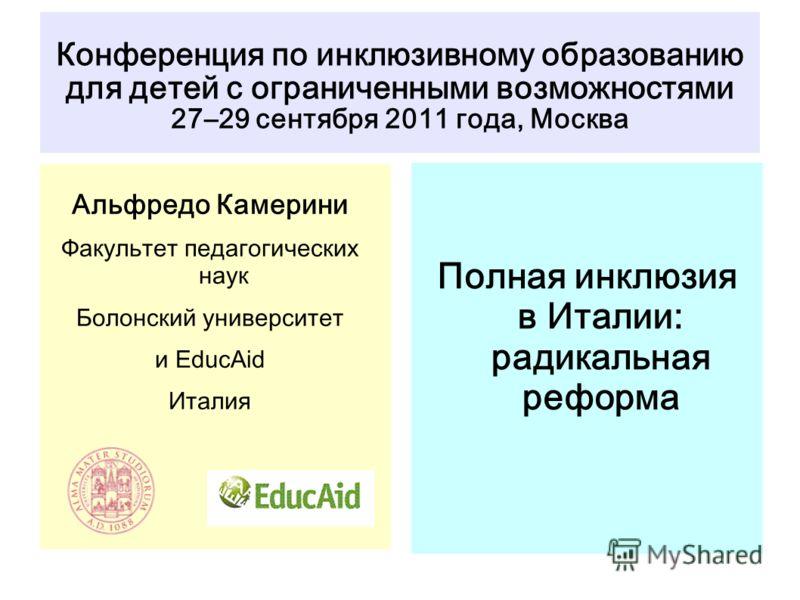 Конференция по инклюзивному образованию для детей с ограниченными возможностями 27–29 сентября 2011 года, Москва Полная инклюзия в Италии: радикальная реформа Альфредо Камерини Факультет педагогических наук Болонский университет и EducAid Италия