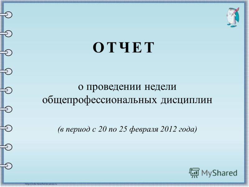 ОТЧЕТ о проведении недели общепрофессиональных дисциплин (в период с 20 по 25 февраля 2012 года)