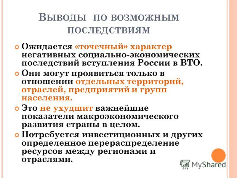 В ЫВОДЫ ПО ВОЗМОЖНЫМ ПОСЛЕДСТВИЯМ Ожидается «точечный» характер негативных социально-экономических последствий вступления России в ВТО. Они могут проявиться только в отношении отдельных территорий, отраслей, предприятий и групп населения. Это не ухуд