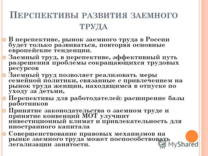 П ЕРСПЕКТИВЫ РАЗВИТИЯ ЗАЕМНОГО ТРУДА В перспективе, рынок заемного труда в России будет только развиваться, повторяя основные европейские тенденции. Заемный труд, в перспективе, эффективный путь разрешения проблемы сокращающихся трудовых ресурсов Зае
