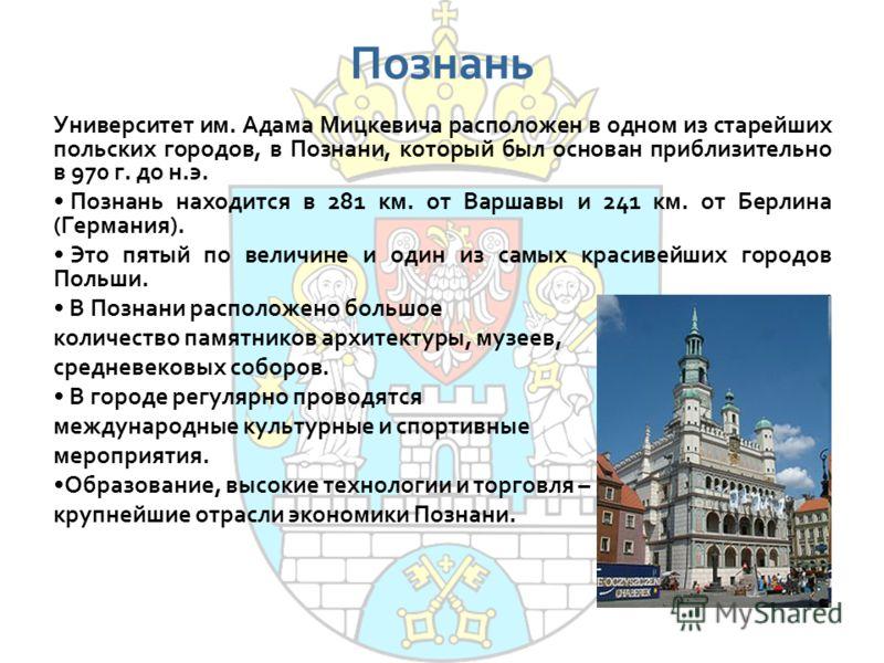 Познань Университет им. Адама Мицкевича расположен в одном из старейших польских городов, в Познани, который был основан приблизительно в 970 г. до н.э. Познань находится в 281 км. от Варшавы и 241 км. от Берлина (Германия). Это пятый по величине и о