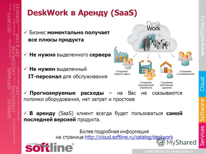 8-800-100-00-23 l info@softline.ru www.softline.ru Software Cloud Services DeskWork в Аренду (SaaS) Бизнес моментально получает все плюсы продукта Не нужно выделенного сервера Не нужен выделенный IT-персонал для обслуживания Прогнозируемые расходы –