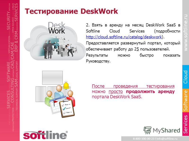 8-800-100-00-23 l info@softline.ru www.softline.ru Software Cloud Services Тестирование DeskWork 2. Взять в аренду на месяц DeskWork SaaS в Softline Cloud Services (подробности http://cloud.softline.ru/catalog/deskwork). Предоставляется развернутый п