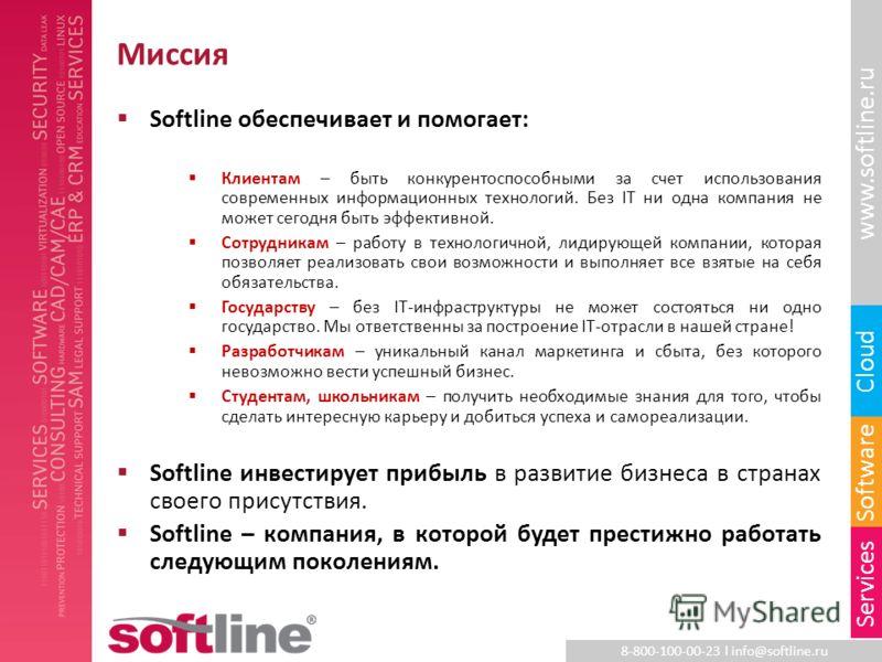 8-800-100-00-23 l info@softline.ru www.softline.ru Software Cloud Services Миссия Softline обеспечивает и помогает: Клиентам – быть конкурентоспособными за счет использования современных информационных технологий. Без IT ни одна компания не может сег