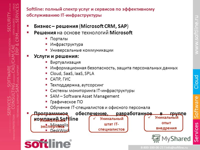 8-800-100-00-23 l info@softline.ru www.softline.ru Software Cloud Services Softline: полный спектр услуг и сервисов по эффективному обслуживанию IT-инфраструктуры Бизнес – решения (Microsoft CRM, SAP) Решения на основе технологий Microsoft Порталы Ин