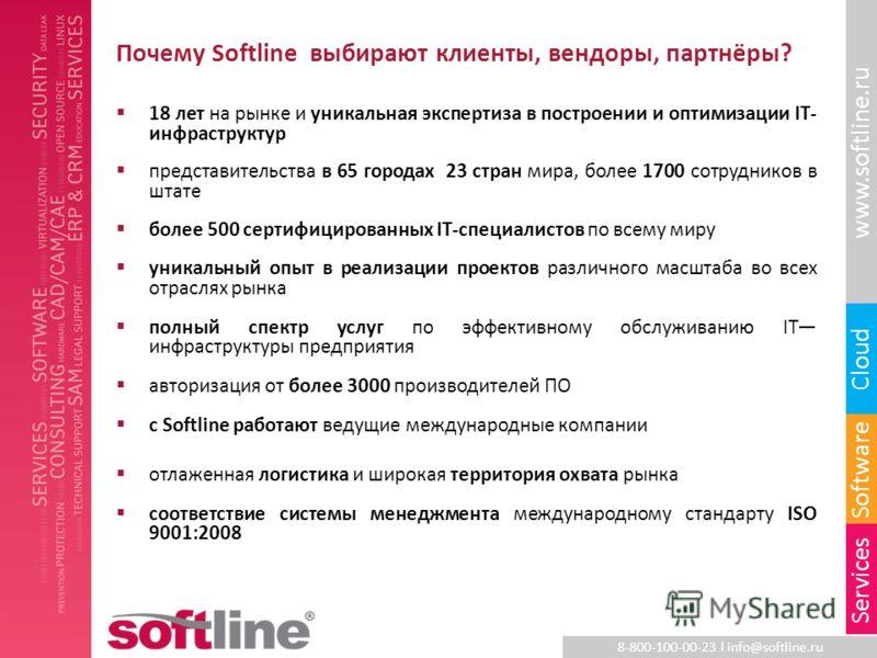 8-800-100-00-23 l info@softline.ru www.softline.ru Software Cloud Services Почему Softline выбирают клиенты, вендоры, партнёры? 18 лет на рынке и уникальная экспертиза в построении и оптимизации IT- инфраструктур представительства в 65 городах 23 стр