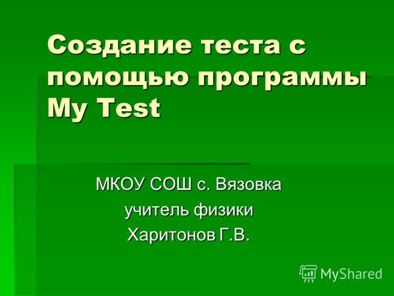 Создание теста с помощью программы My Test МКОУ СОШ с. Вязовка учитель физики Харитонов Г.В.