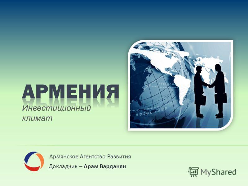 Армянское Агентство Развития Докладчик – Арам Варданян Инвестиционный климат