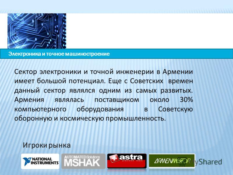 Сектор электроники и точной инженерии в Армении имеет большой потенциал. Еще с Советских времен данный сектор являлся одним из самых развитых. Армения являлась поставщиком около 30% компьютерного оборудования в Советскую оборонную и космическую промы