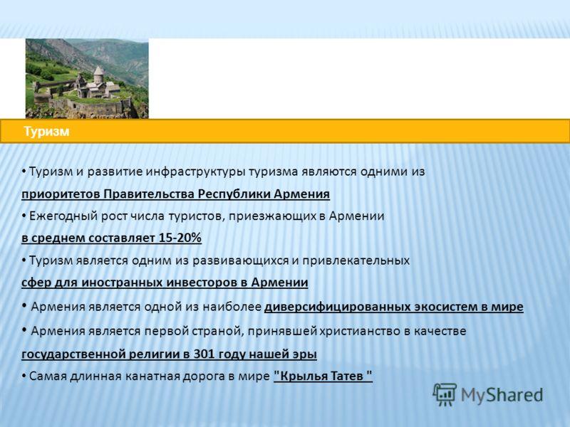 Туризм и развитие инфраструктуры туризма являются одними из приоритетов Правительства Республики Армения Ежегодный рост числа туристов, приезжающих в Армении в среднем составляет 15-20% Туризм является одним из развивающихся и привлекательных сфер дл