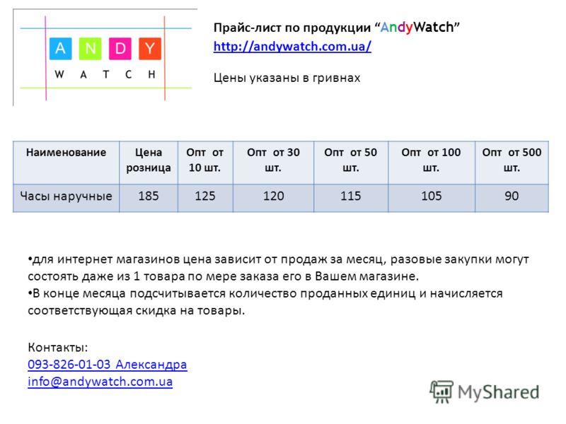 НаименованиеЦена розница Опт от 10 шт. Опт от 30 шт. Опт от 50 шт. Опт от 100 шт. Опт от 500 шт. Часы наручные18512512512011510590 Цены указаны в гривнах Прайс-лист по продукции AndyWatch http://andywatch.com.ua/ для интернет магазинов цена зависит о