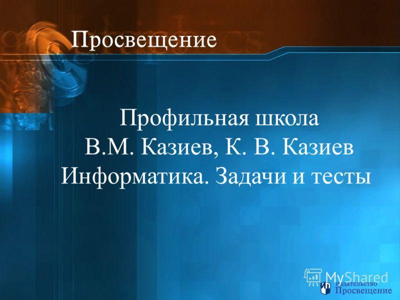 Профильная школа В.М. Казиев, К. В. Казиев Информатика. Задачи и тесты